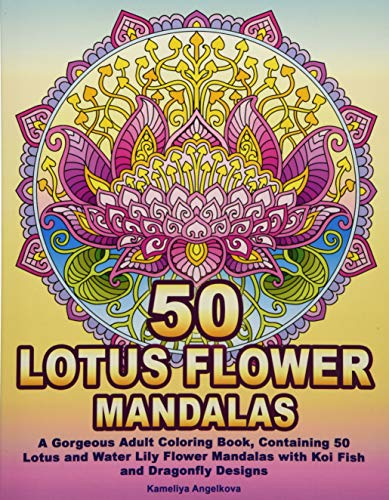 50 LOTUS FLOWER MANDALAS: A Gorgeous Adult Coloring Book, Containing 50 Lotus and Water Lily Flower Mandalas with Koi Fish and Dragonfly Designs