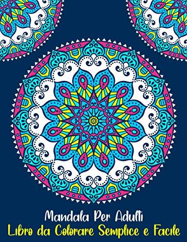 Mandala Per Adulti Libro da Colorare Semplice e Facile: Mandala Per Principianti Libro Da Colorare Antistress: Bellissimi mandala per principianti, ... Semplici Per La Meditazione E Rilassarsi
