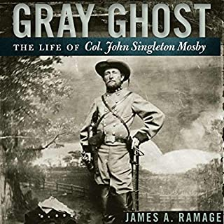 Gray Ghost     The Life of Col. John Singleton Mosby              By:                                                                                                                                 James A. Ramage                               Narrated by:                                                                                                                                 Gary L. Willprecht                      Length: 16 hrs and 26 mins     18 ratings     Overall 4.5