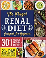 The Frugal Renal Diet Cookbook for Beginners: How to Manage Chronic Kidney Disease (CKD) to Escape Dialysis - 21-Day Nutritional Plan for Progressive Renal Function Recovery - 301 Kidney-Friendly Recipes.