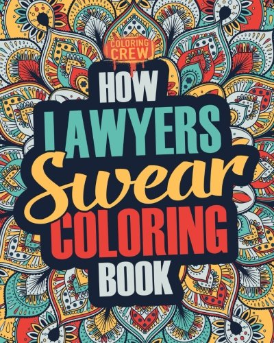 How Lawyers Swear Coloring Book: A Funny, Irreverent, Clean Swear Word Lawyer Coloring Book Gift Idea (Lawyer Coloring Books) (Volume 1)