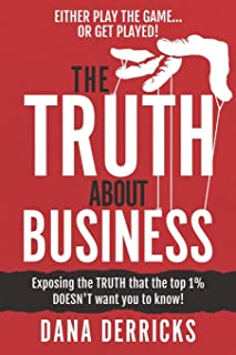 The TRUTH About Business: What The Top 1% DOESN'T Want You To Know...[Either Play The Game Or Get Played!]