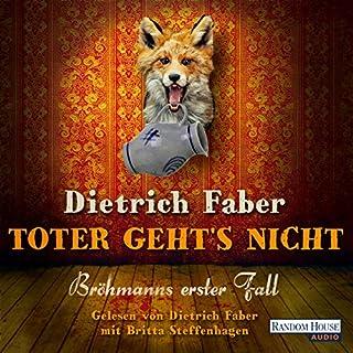 Toter geht's nicht     Bröhmann ermittelt 1              Autor:                                                                                                                                 Dietrich Faber                               Sprecher:                                                                                                                                 Dietrich Faber,                                                                                        Britta Steffenhagen                      Spieldauer: 7 Std. und 2 Min.     129 Bewertungen     Gesamt 4,3