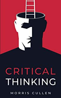 Critical Thinking: A Practical Guide to Solving Problems and Making the Right Decisions at Work and in Everyday Life. Thin...