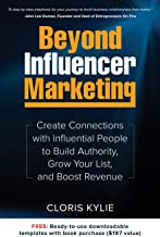 Beyond Influencer Marketing: Create Connections with Influential People to Build Authority, Grow Your List, and Boost Revenue