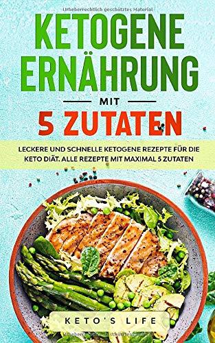 Ketogene Ernährung mit 5 Zutaten: Leckere und schnelle ketogene Rezepte für die Keto Diät. Alle Rezepte mit maximal 5 Zutaten.