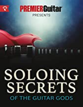 Soloing Secrets of the Guitar Gods: Get Inside the Techniques & Styles of the Greatest Rock Guitarists Ever (Premier Guitar Guides)