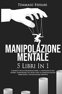Manipolazione Mentale: 5 libri in 1: I Segreti della Psicologia Nera, il Linguaggio del Corpo, Convincere gli Altri con la...