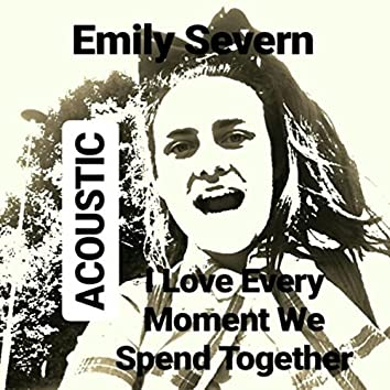 I Love Every Moment We Spend Together (Acoustic)