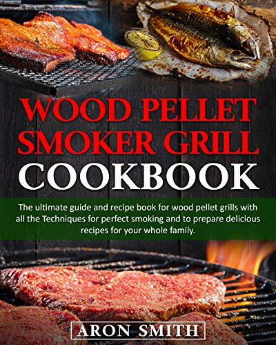 Wood pellet smoker grill cookbook: The ultimate guide and recipe book for wood pellet grills with all the Techniques for perfect smoking and to prepare delicious recipes for your whole family