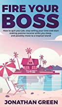 Fire Your Boss: How to quit your job, stop selling your time and start making passive income while you sleep...and possibly move to a tropical island