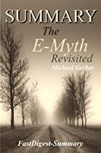 Summary: ''The E-Myth Revisited by Michael E. Gerber'' - Why Most Small Businesses Don't Work and What to Do About It (The E-Myth Revisited: Why Most Small Businesses Don't Work - A Book Summary 1)