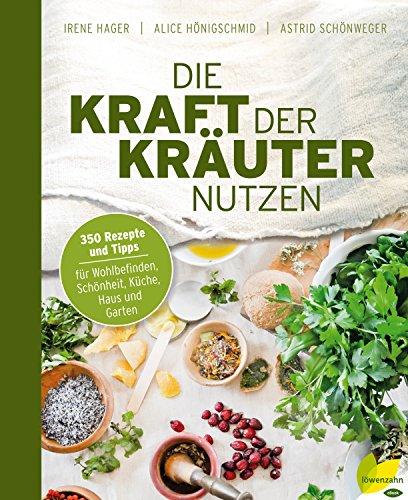 Die Kraft der Kräuter nutzen: 350 Rezepte und Tipps für Wohlbefinden, Schönheit, Küche, Haus und Garten