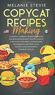 Copycat Recipes Making: Complete Cookbook for making American and Mexican restaurants' favorite dishes at home saving your...