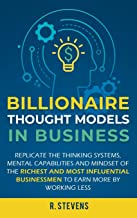 Billionaire Thought Models in Business: Replicate the thinking systems, mental capabilities and mindset of the Richest and Most Influential Businessmen to Earn More by Working Less