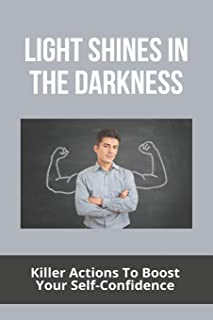Light Shines In The Darkness: Killer Actions To Boost Your Self-Confidence: Light In The Darkness That Is Who You Are