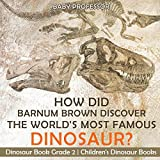 How Did Barnum Brown Discover The World s Most Famous Dinosaur? Dinosaur Book Grade 2 | Children s Dinosaur Books