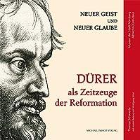 Duerer als Zeitzeuge der Reformation: Neuer Geist und neuer Glaube