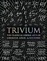Trivium: The Classical Liberal Arts of Grammar, Logic, & Rhetoric (Wooden Books Compendia)
