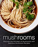 Mushrooms: Discover the Wonders of Mushrooms with Delicious Mushroom Recipes (2nd Edition)
