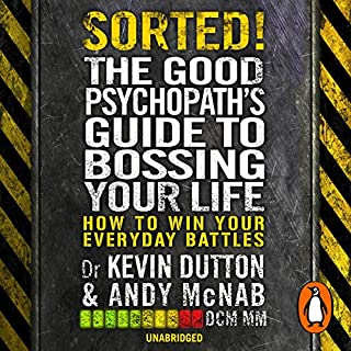 Sorted!     The Good Psychopath's Guide to Bossing Your Life              By:                                                                                                                                 Andy McNab,                                                                                        Professor Kevin Dutton                               Narrated by:                                                                                                                                 Andy McNab,                                                                                        Kevin Dutton                      Length: 4 hrs and 49 mins     104 ratings     Overall 4.4
