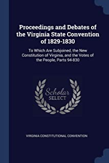 Proceedings and Debates of the Virginia State Convention of 1829-1830: To Which Are Subjoined, the New Constitution of Vir...
