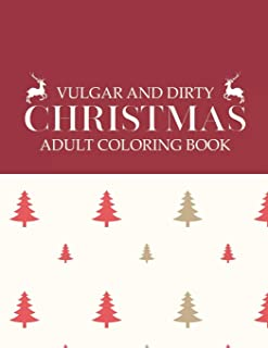 Vulgar And Dirty Christmas Adult Coloring Book: Funny Shocking Festive Curse Words and Profane Holiday Swearing Phrases fo...