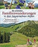 Die schönsten Familienwanderungen in den bayerischen Alpen. 50 Bergtouren von Berchtesgaden bis Füssen: Mit allen Wanderkarten zum Download