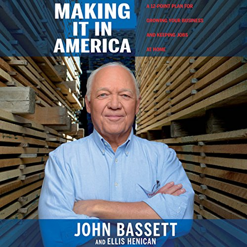 Making It in America     A 12-Point Plan for Growing Your Business and Keeping Jobs at Home              By:                                                                                                                                 John Bassett,                                                                                        Ellis Henican                               Narrated by:                                                                                                                                 Allan Robertson                      Length: 6 hrs and 46 mins     12 ratings     Overall 4.8