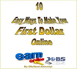10 EASY Ways to make your First Dollar Online: Learn 10 Simple Legitimate Ways to Earn your First Dollar Online