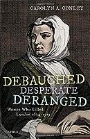 Debauched, Desperate, Deranged: Women Who Killed, London 1674-1913