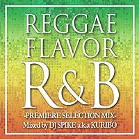 REGGAE FLAVOR R&B -PREMIER SELECTION MIX-Mixed by DJ SPIKE a.k.a. KURIBO