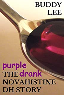 PURPLE DRANK: The Novahistine DH Story; or How to Get High on Codeine Cough Syrup, Powdered Opium, Demerol, and Hydrocodone So You Can Stop Worrying and Learn to Love the Lean
