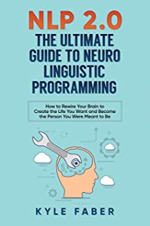 NLP 2.0 - The Ultimate Guide to Neuro Linguistic Programming: How to Rewire Your Brain and Create the Life You Want and Be...