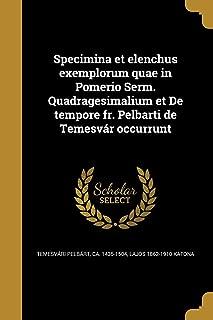 Specimina Et Elenchus Exemplorum Quae in Pomerio Serm. Quadragesimalium Et de Tempore Fr. Pelbarti de Temesvar Occurrunt