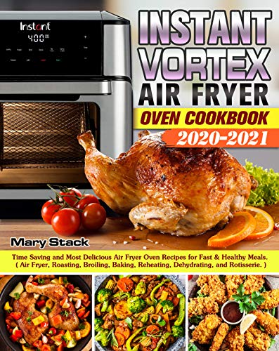 Instant Vortex Air Fryer Oven Cookbook 2020-2021: Time Saving and Most Delicious Air Fryer Oven Recipes for Fast & Healthy Meals/Air Fryer,Roasting,Broiling,Baking,Reheating,Dehydrating& Rotisserie