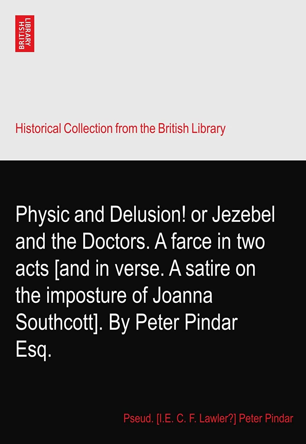Physic and Delusion! or Jezebel and the Doctors. A farce in two acts [and in verse. A satire on the imposture of Joanna Southcott]. By Peter Pindar Esq.