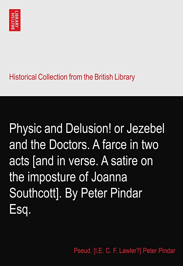 起点着る贅沢なPhysic and Delusion! or Jezebel and the Doctors. A farce in two acts [and in verse. A satire on the imposture of Joanna Southcott]. By Peter Pindar Esq.