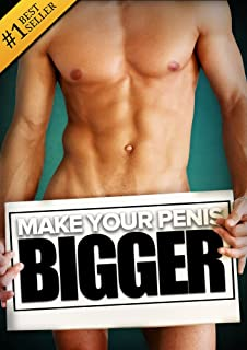 How to Make Your... BIGGER! The Secret Natural Enlargement Guide for Men. Proven Ways, Techniques, Exercises & Tips on How to Make Your Small Friend Bigger Naturally