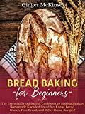 Bread Baking for Beginners: The Essential Bread Baking Cookbook to Making Healthy Homemade Kneaded Bread, No-Knead Bread, Gluten-Free Bread, and Other Bread Recipes!