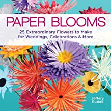 Paper Blooms: 25 Extraordinary Flowers to Make for Weddings, Celebrations & More