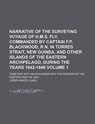 Narrative of the Surveying Voyage of H.M.S. Fly, Commanded by Captain F.P. Blackwood, R.N. in Torres Strait, New Guinea, and Other Islands of the with an Excursion Into the Interior of the