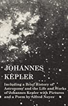 Johannes Kepler - Including a Brief History of Astronomy and the Life and Works of Johannes Kepler with Pictures and a Poe...