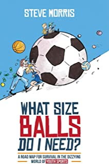 What Size Balls Do I Need?: A Roadmap for Survival In The Dizzying World of Youth Sports