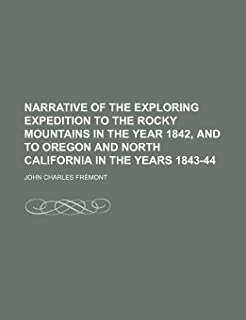 Narrative of the Exploring Expedition to the Rocky Mountains in the Year 1842, and to Oregon and North California in the Y...