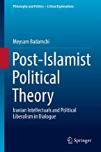Post-Islamist Political Theory: Iranian Intellectuals and Political Liberalism in Dialogue (Philosophy and Politics - Critical Explorations Book 5)