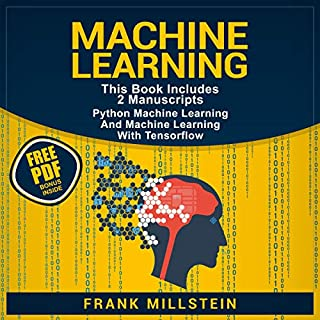 Machine Learning: 2 Manuscripts     Python Machine Learning and Machine Learning with TensorFlow              By:                                                                                                                                 Frank Millstein                               Narrated by:                                                                                                                                 Jon Wilkins                      Length: 5 hrs and 6 mins     13 ratings     Overall 5.0
