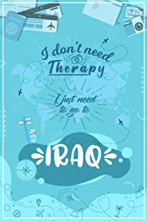 I Don't Need Therapy I Just Need To Go To IRAQ: IRAQ Travel And Vacation Notebook / Travel Logbook Journal / Trip planning...