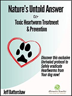 Nature's Untold Answer to Toxic Heartworm Treatment & Prevention, 2nd Edition: Discover this exclusive unrivaled protocol to safely eradicate heartworms from your dog now!