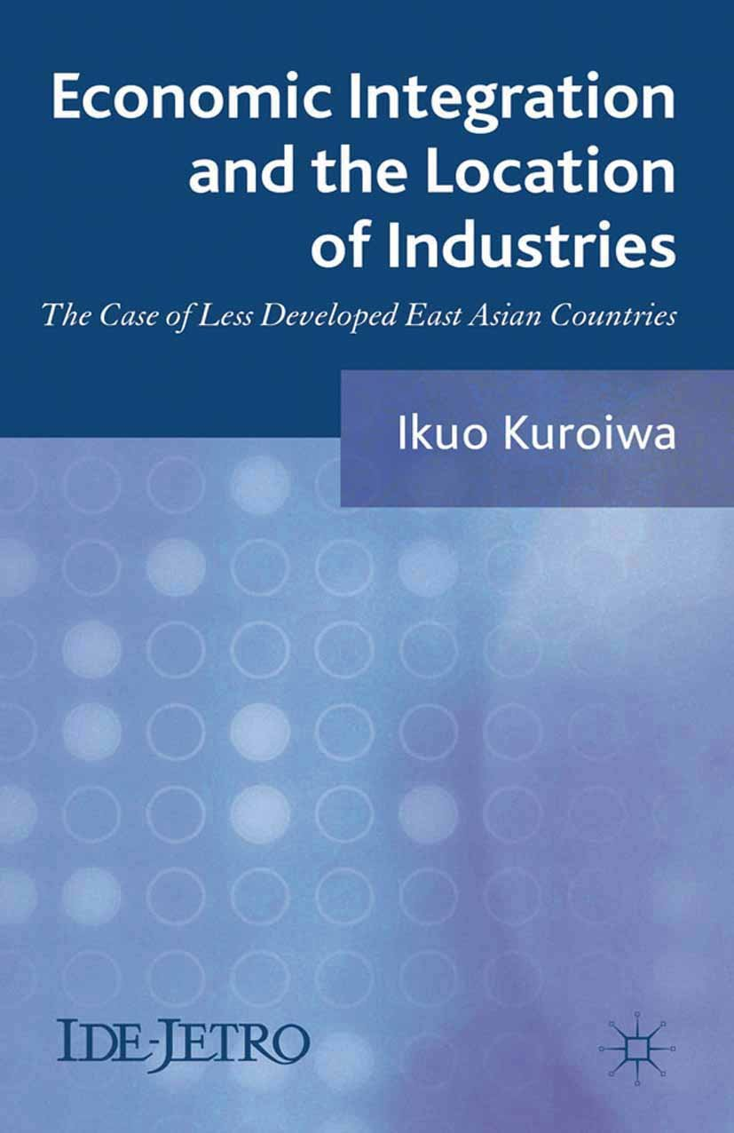 Economic Integration and the Location of Industries: The Case of Less Developed East Asian Countries (IDE-JETRO Series)